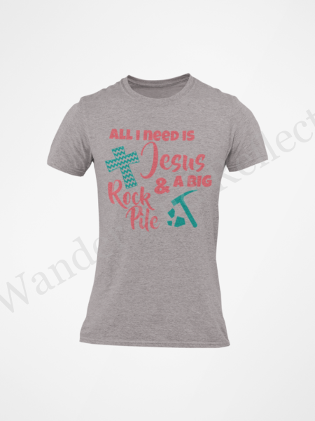 All I need is Jesus and a big rock pile t-shirt.
